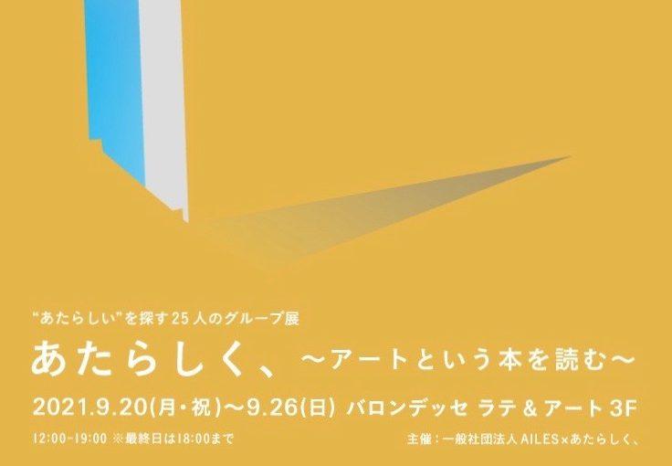 """""""あたらしい""""を探す25人のグループ展 あたらしく、 〜アートという本を読む〜"""
